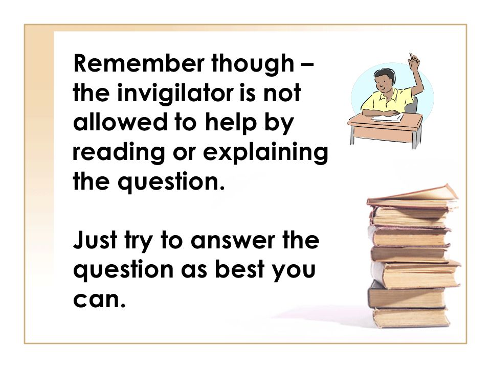 Remember though – the invigilator is not allowed to help by reading or explaining the question.