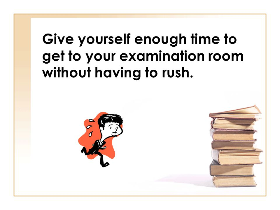 Give yourself enough time to get to your examination room without having to rush.