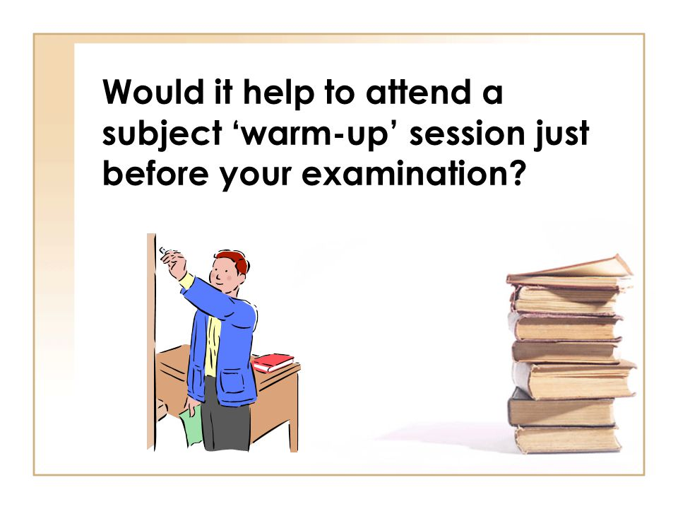 Would it help to attend a subject 'warm-up' session just before your examination