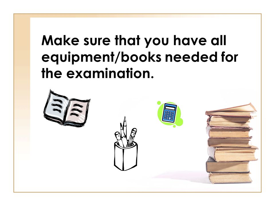 Make sure that you have all equipment/books needed for the examination.