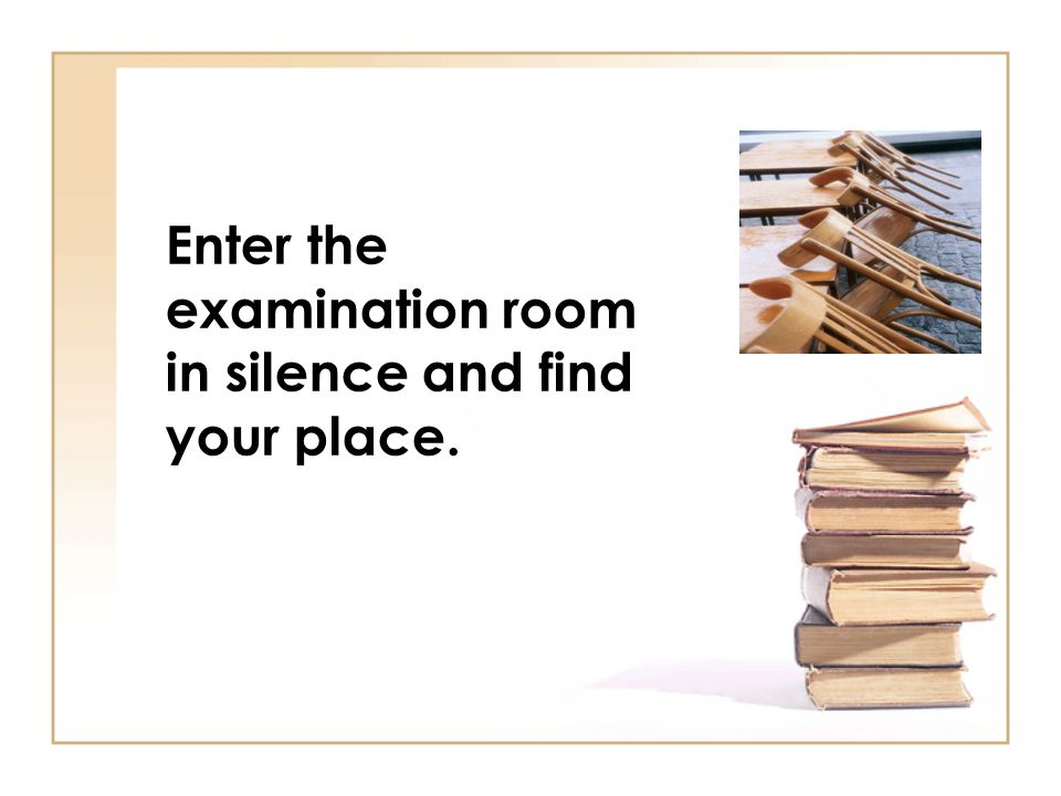 Enter the examination room in silence and find your place.