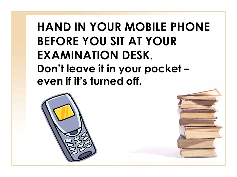 HAND IN YOUR MOBILE PHONE BEFORE YOU SIT AT YOUR EXAMINATION DESK