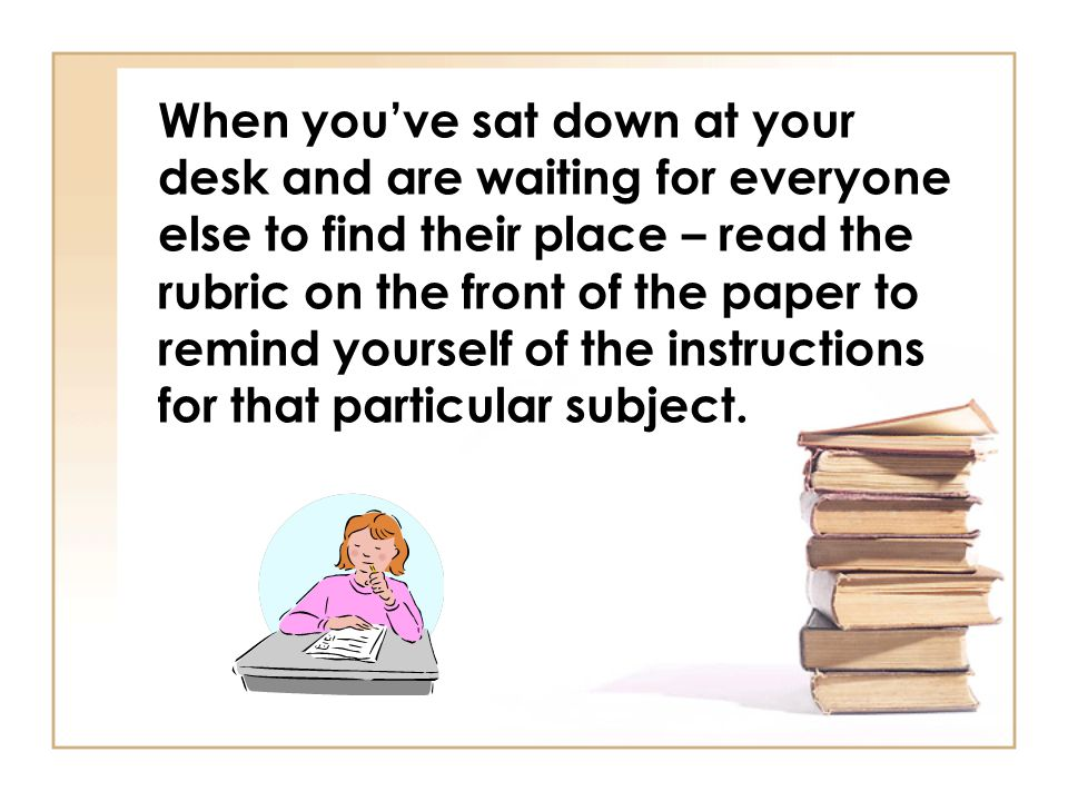 When you've sat down at your desk and are waiting for everyone else to find their place – read the rubric on the front of the paper to remind yourself of the instructions for that particular subject.