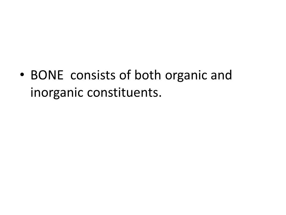 BONE consists of both organic and inorganic constituents.