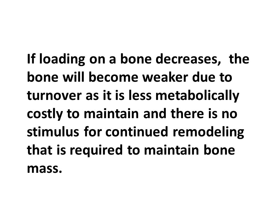 If loading on a bone decreases, the bone will become weaker due to turnover as it is less metabolically costly to maintain and there is no stimulus for continued remodeling that is required to maintain bone mass.