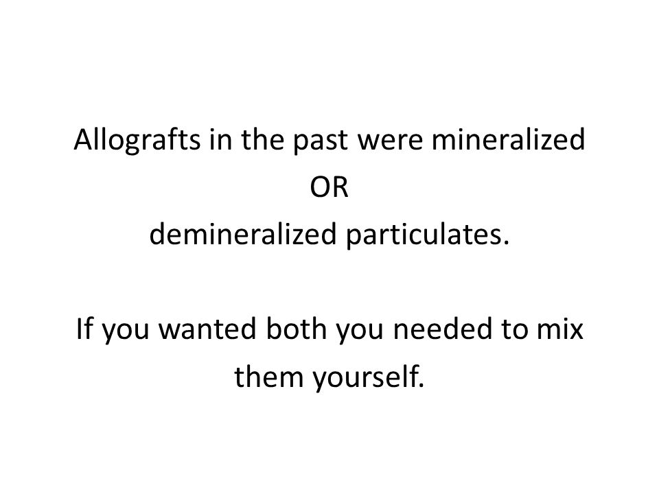 Allografts in the past were mineralized OR demineralized particulates.