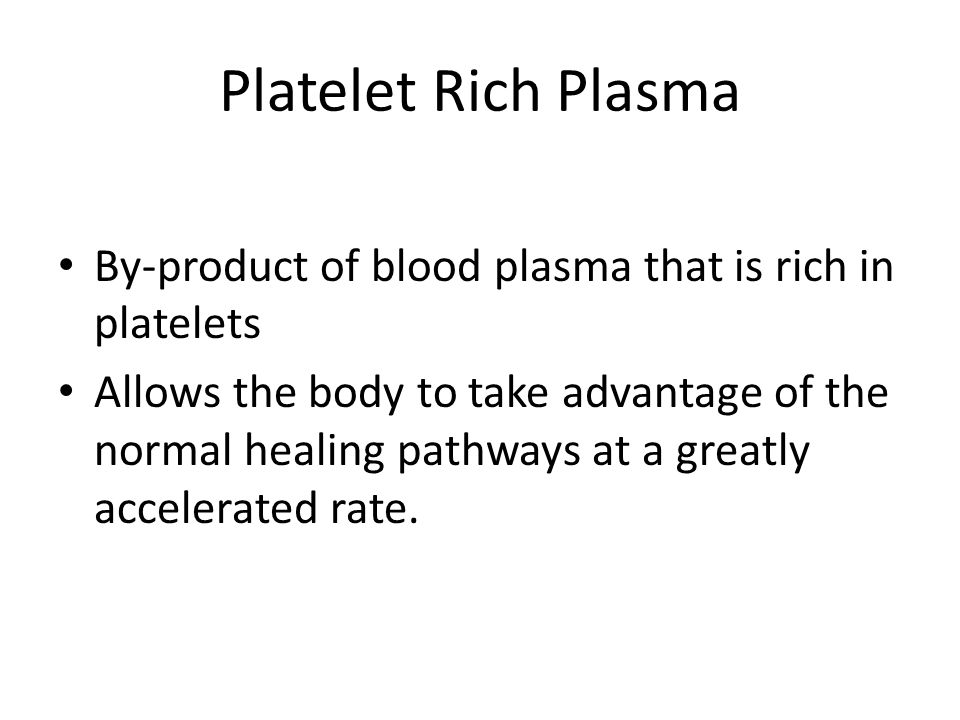 Platelet Rich Plasma By-product of blood plasma that is rich in platelets.