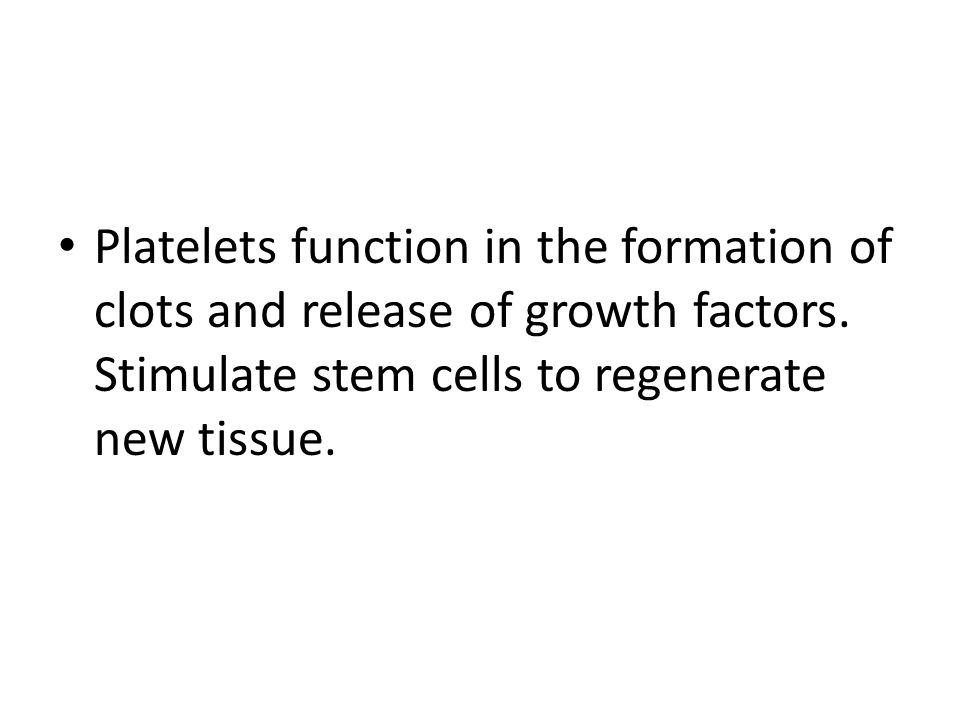 Platelets function in the formation of clots and release of growth factors.