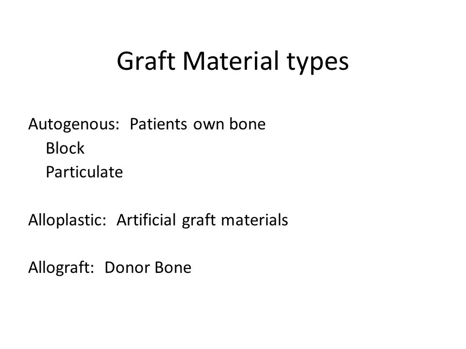 Graft Material types Autogenous: Patients own bone Block Particulate