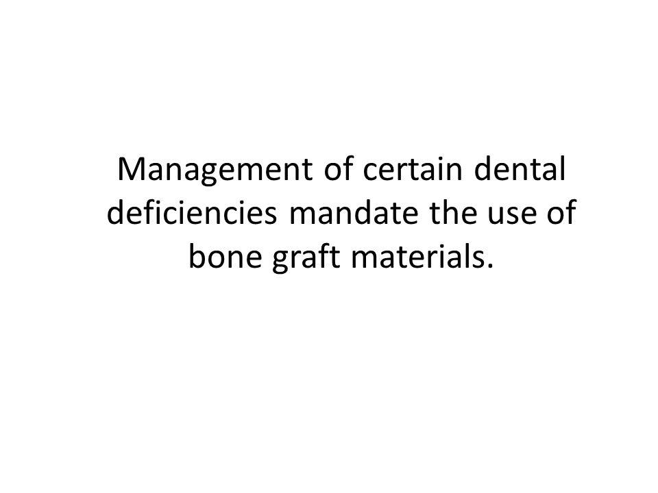 Management of certain dental deficiencies mandate the use of bone graft materials.