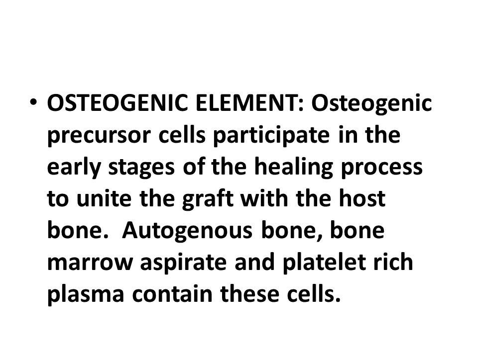 OSTEOGENIC ELEMENT: Osteogenic precursor cells participate in the early stages of the healing process to unite the graft with the host bone.