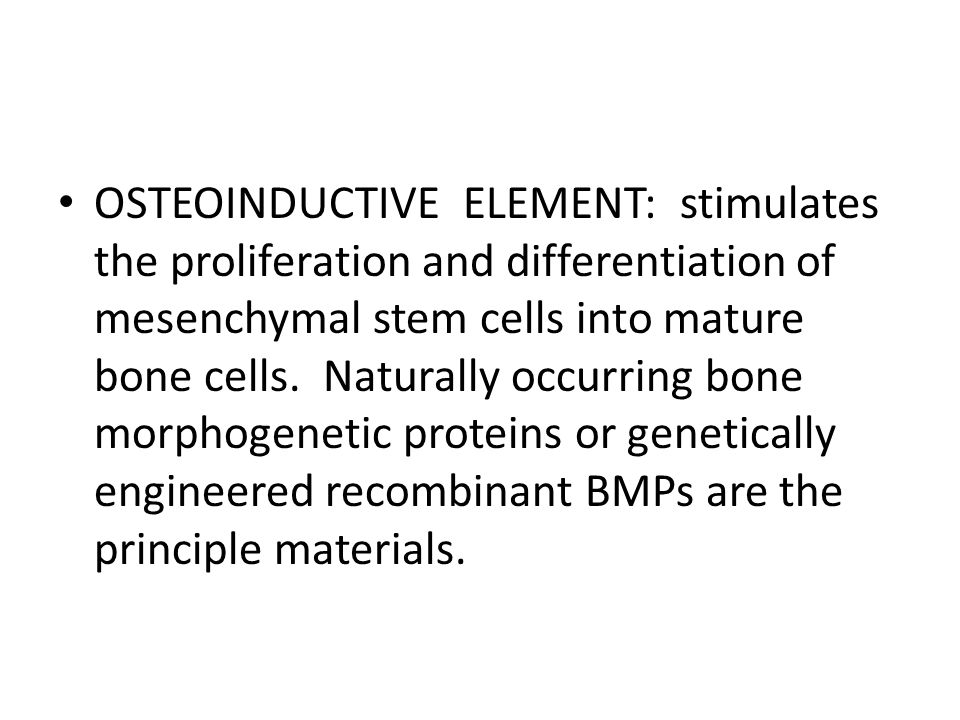 OSTEOINDUCTIVE ELEMENT: stimulates the proliferation and differentiation of mesenchymal stem cells into mature bone cells.