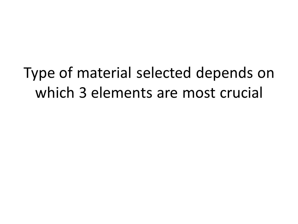 Type of material selected depends on which 3 elements are most crucial