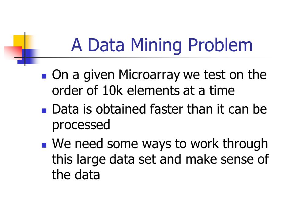 A Data Mining Problem On a given Microarray we test on the order of 10k elements at a time. Data is obtained faster than it can be processed.