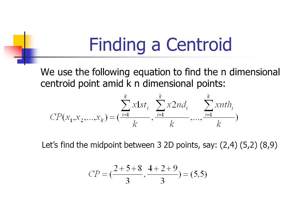 Finding a Centroid We use the following equation to find the n dimensional centroid point amid k n dimensional points: