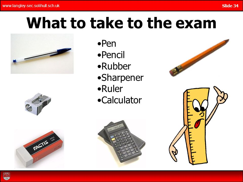 What to take to the exam Pen Pencil Rubber Sharpener Ruler Calculator