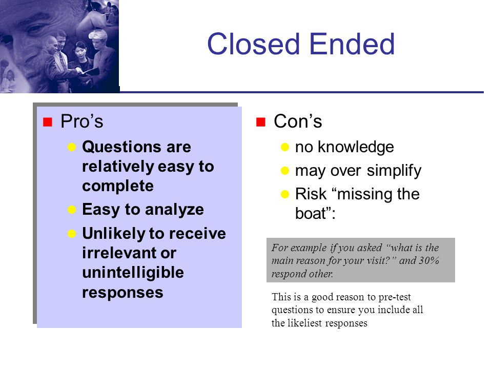 Closed Ended Pro's Con's Questions are relatively easy to complete