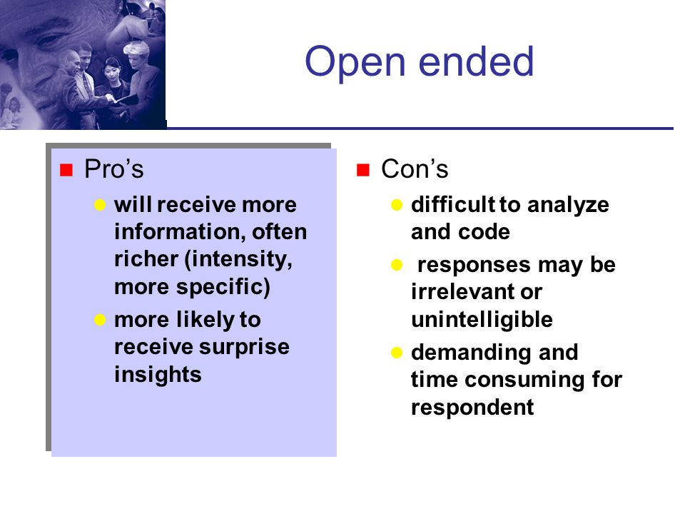 Open ended Pro's. will receive more information, often richer (intensity, more specific) more likely to receive surprise insights.