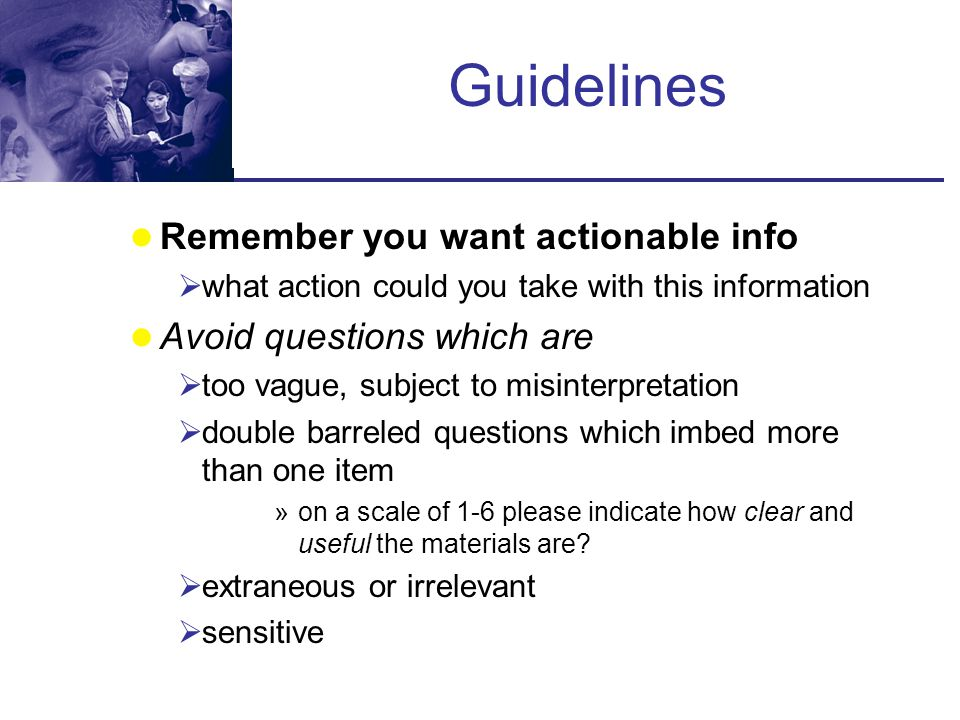 Guidelines Remember you want actionable info Avoid questions which are