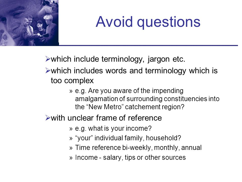 Avoid questions which include terminology, jargon etc.