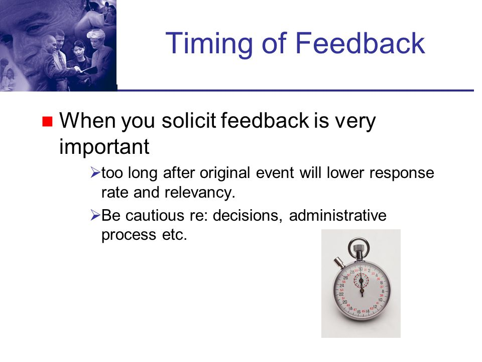 Timing of Feedback When you solicit feedback is very important