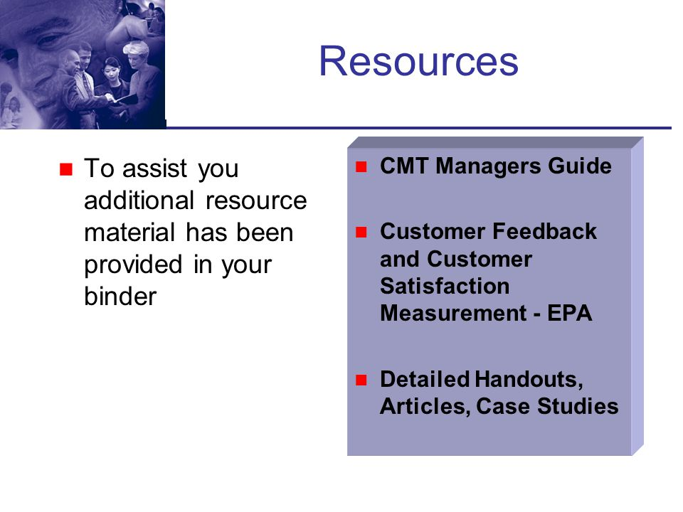 Resources To assist you additional resource material has been provided in your binder. CMT Managers Guide.
