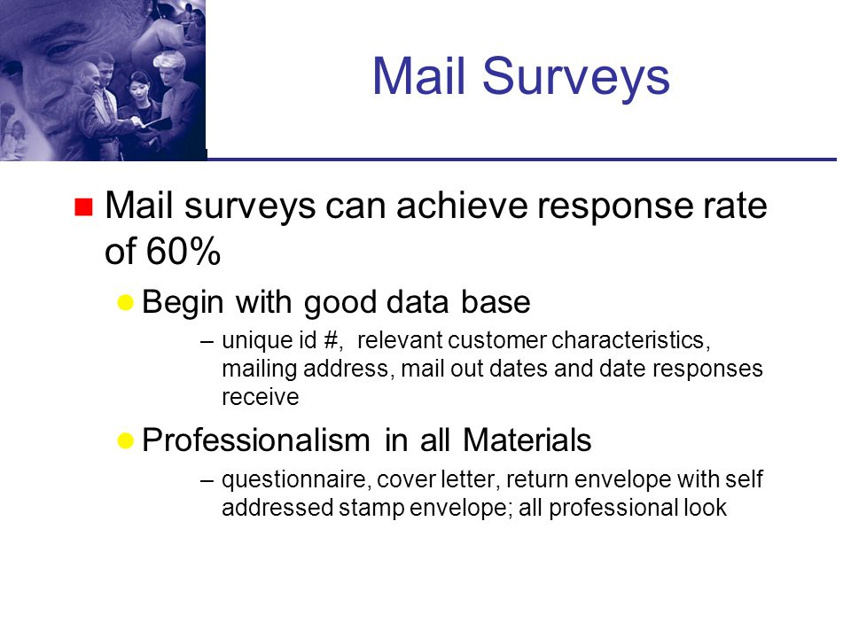 Mail Surveys Mail surveys can achieve response rate of 60%