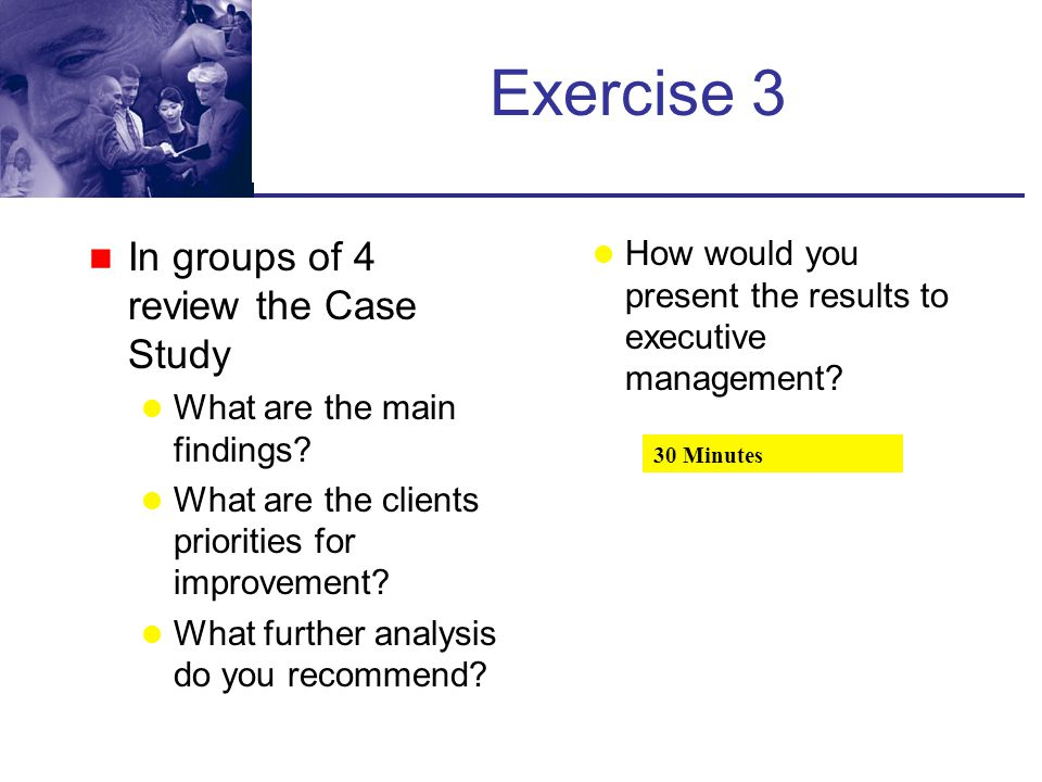 Exercise 3 In groups of 4 review the Case Study