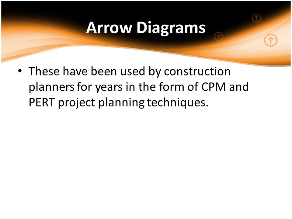 Arrow Diagrams These have been used by construction planners for years in the form of CPM and PERT project planning techniques.