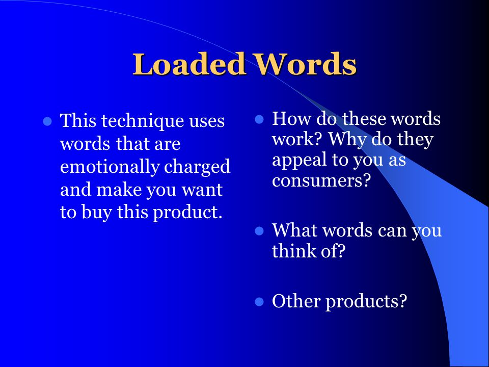 Loaded Words This technique uses words that are emotionally charged and make you want to buy this product.