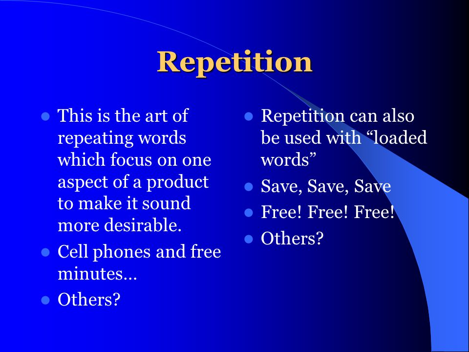 Repetition This is the art of repeating words which focus on one aspect of a product to make it sound more desirable.