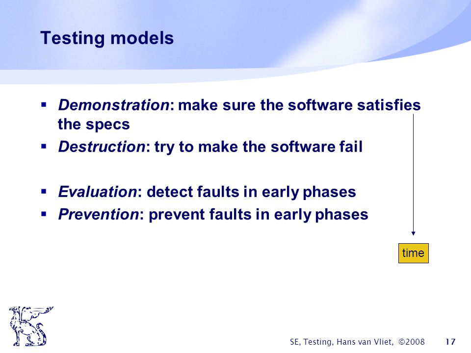Testing models Demonstration: make sure the software satisfies the specs. Destruction: try to make the software fail.