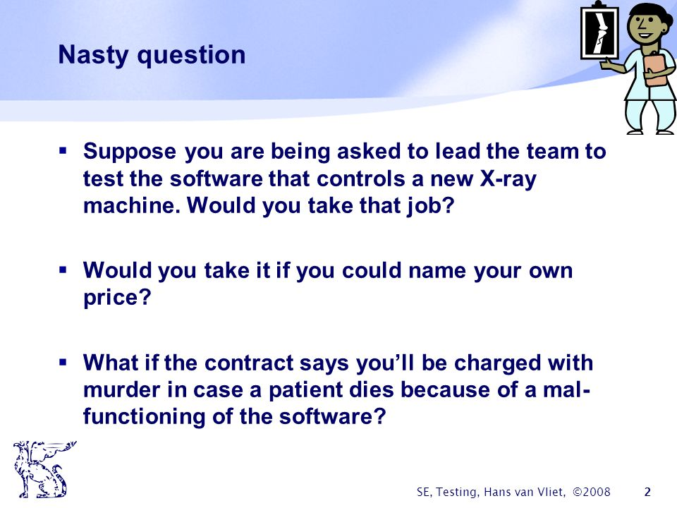 Nasty question Suppose you are being asked to lead the team to test the software that controls a new X-ray machine. Would you take that job