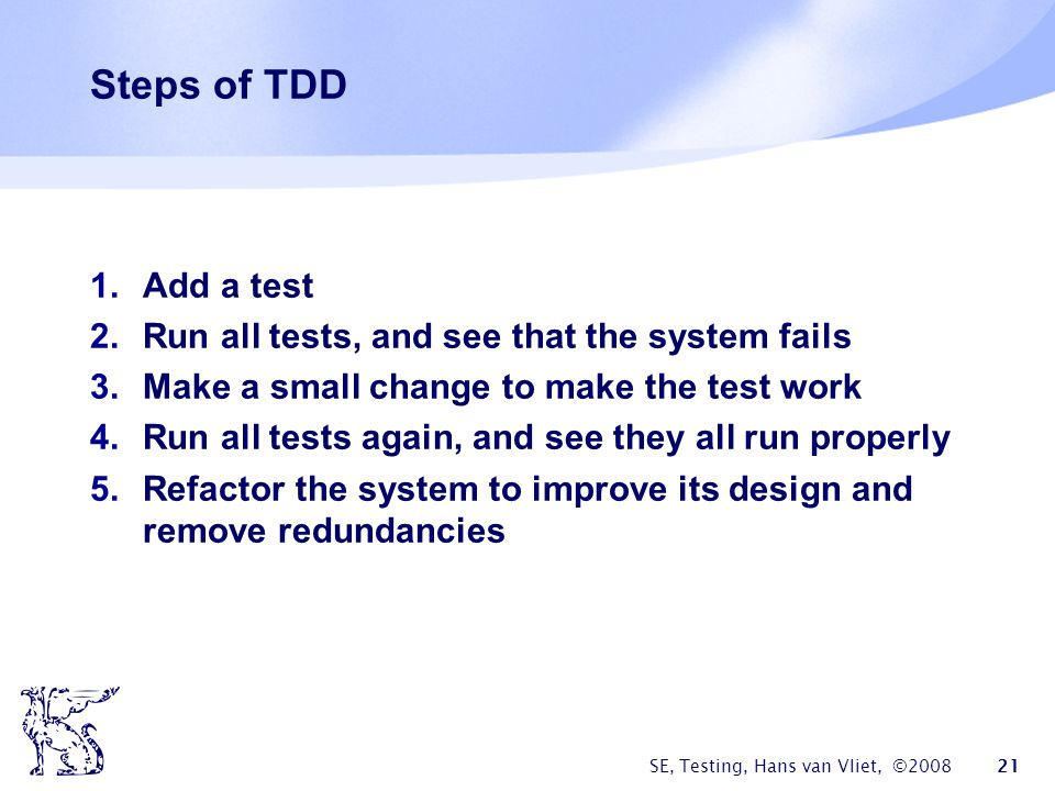 Steps of TDD Add a test Run all tests, and see that the system fails