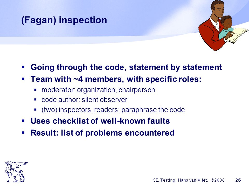 (Fagan) inspection Going through the code, statement by statement