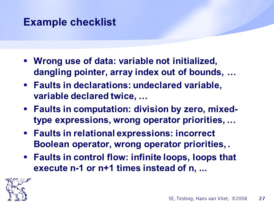 Example checklist Wrong use of data: variable not initialized, dangling pointer, array index out of bounds, …
