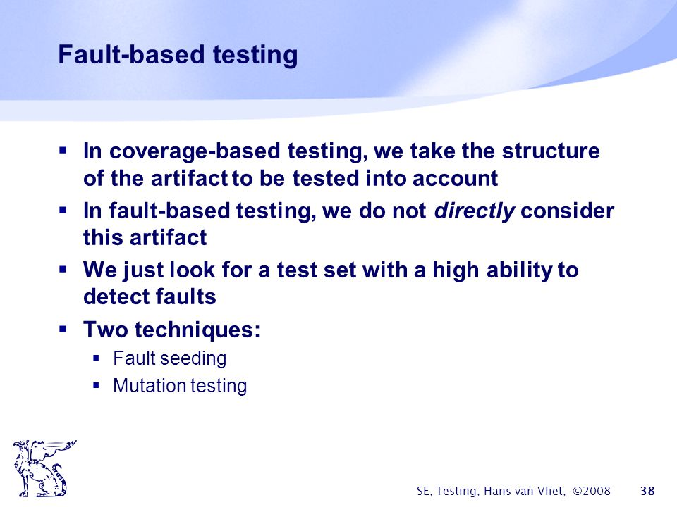 Fault-based testing In coverage-based testing, we take the structure of the artifact to be tested into account.