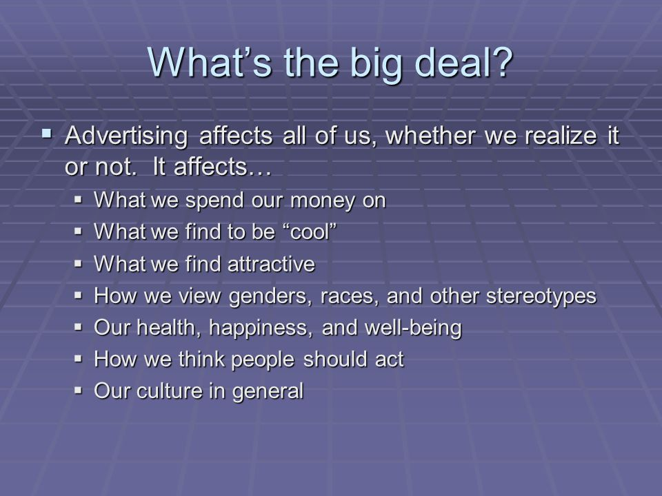What's the big deal Advertising affects all of us, whether we realize it or not. It affects… What we spend our money on.