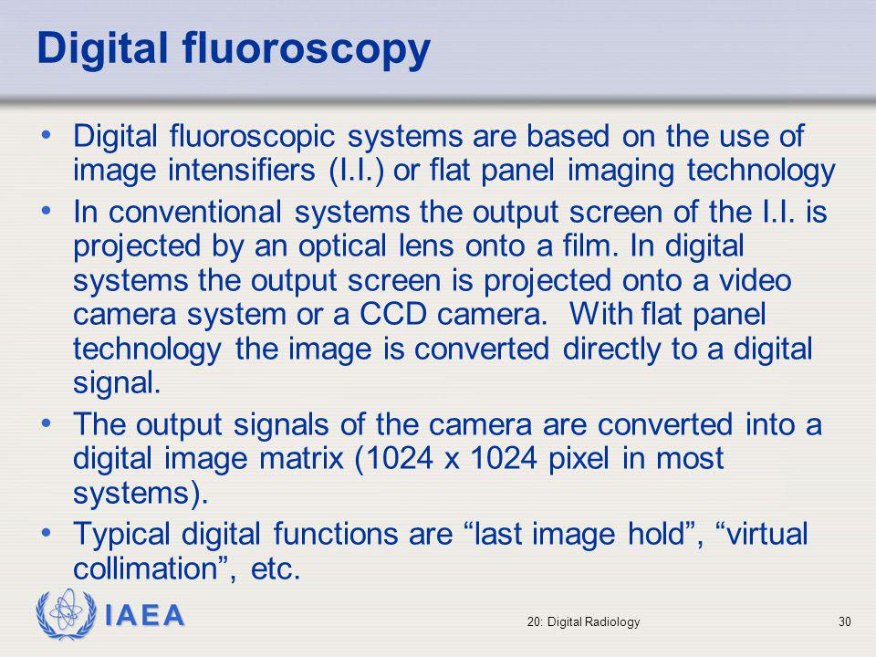 Digital fluoroscopy Digital fluoroscopic systems are based on the use of image intensifiers (I.I.) or flat panel imaging technology.