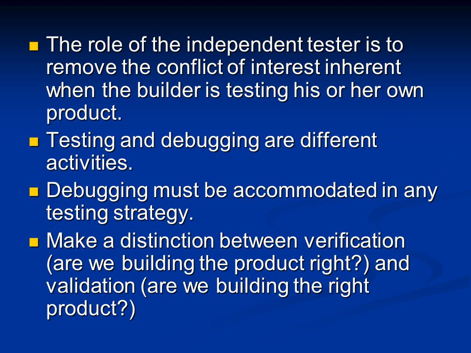 The role of the independent tester is to remove the conflict of interest inherent when the builder is testing his or her own product.