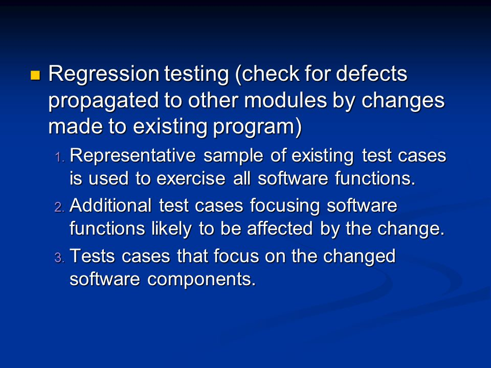 Regression testing (check for defects propagated to other modules by changes made to existing program)