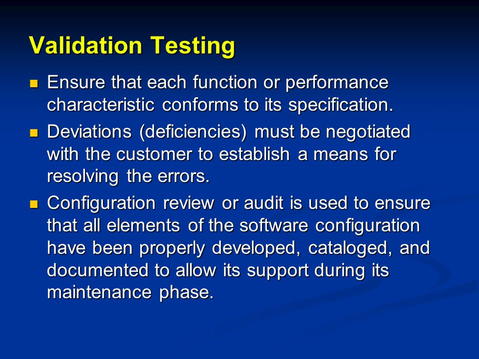 Validation Testing Ensure that each function or performance characteristic conforms to its specification.