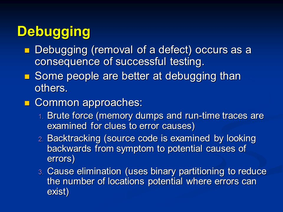 Debugging Debugging (removal of a defect) occurs as a consequence of successful testing. Some people are better at debugging than others.