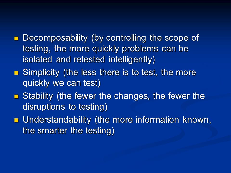 Decomposability (by controlling the scope of testing, the more quickly problems can be isolated and retested intelligently)