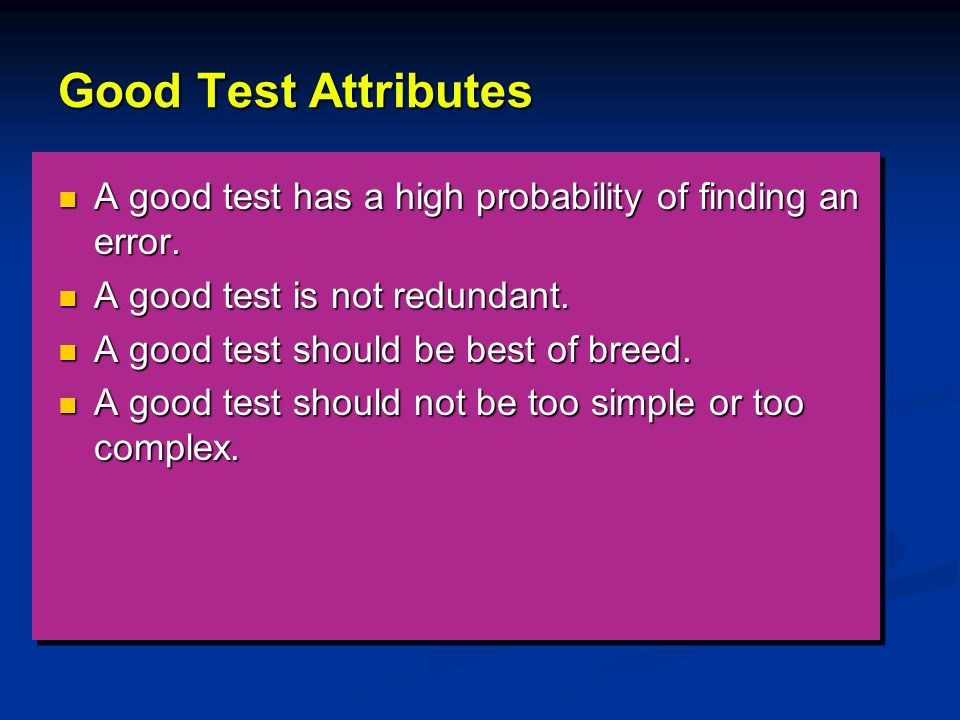 Good Test Attributes A good test has a high probability of finding an error. A good test is not redundant.