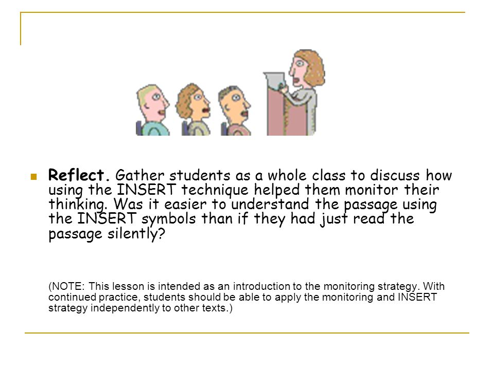 Reflect. Gather students as a whole class to discuss how using the INSERT technique helped them monitor their thinking. Was it easier to understand the passage using the INSERT symbols than if they had just read the passage silently