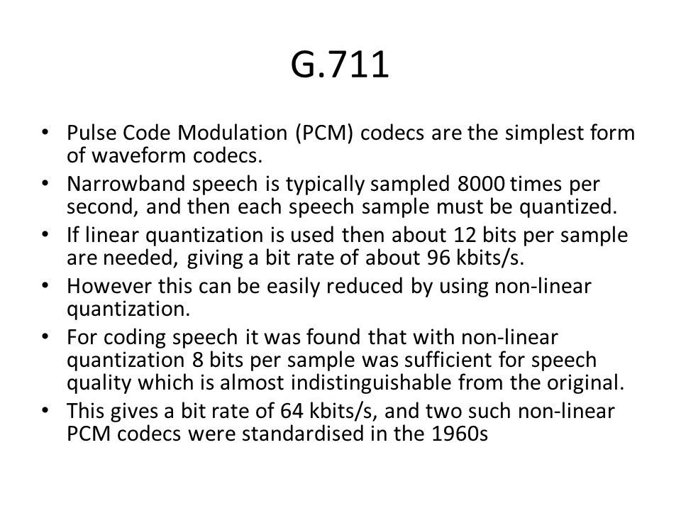 G.711 Pulse Code Modulation (PCM) codecs are the simplest form of waveform codecs.