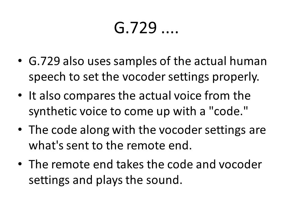 G G.729 also uses samples of the actual human speech to set the vocoder settings properly.