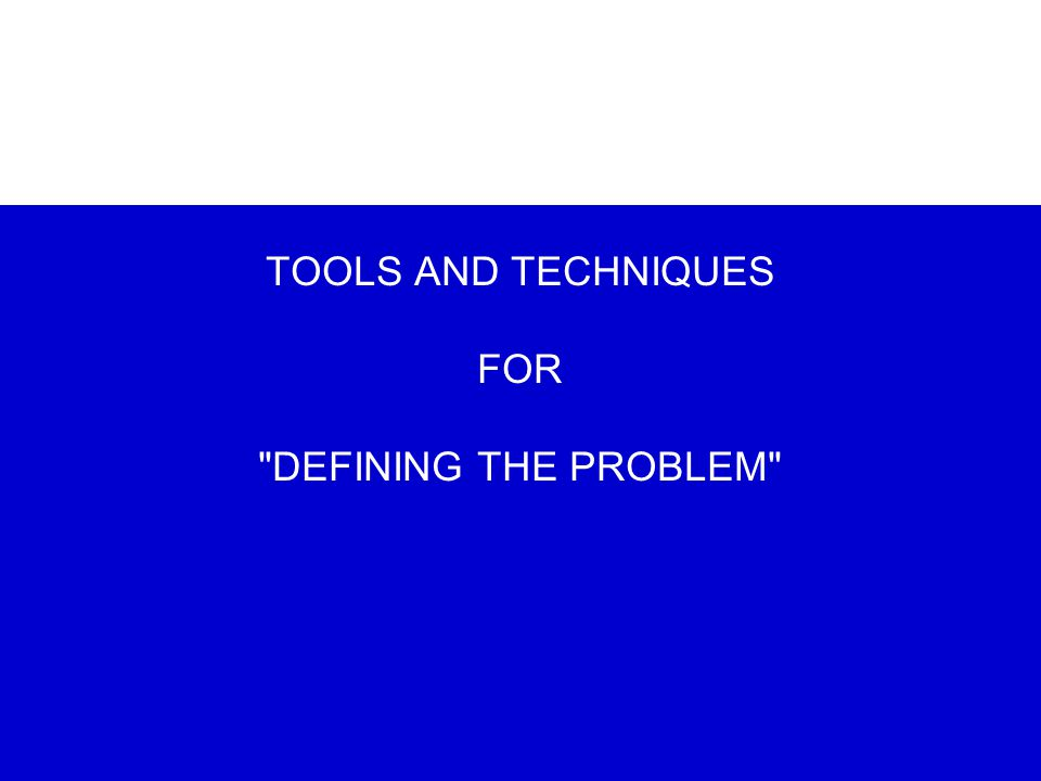 TOOLS AND TECHNIQUES FOR DEFINING THE PROBLEM
