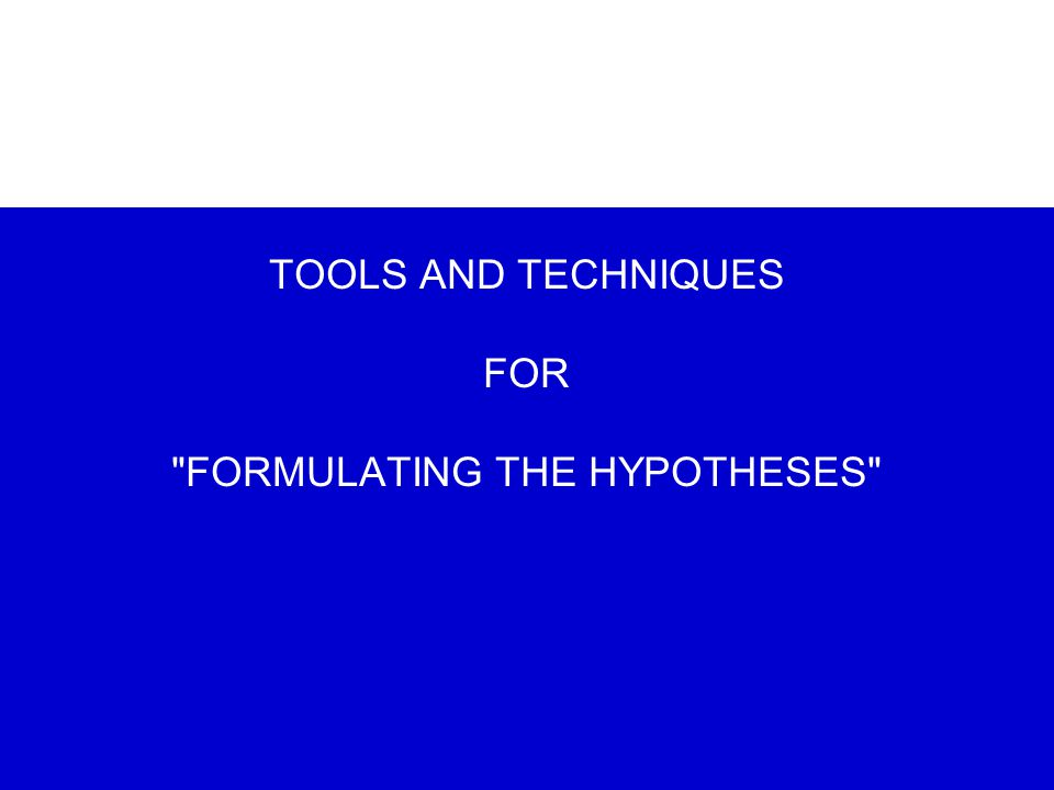 TOOLS AND TECHNIQUES FOR FORMULATING THE HYPOTHESES